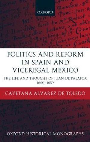 Politics and Reform in Spain and Viceregal Mexico : The Life and Thought of Juan de Palafox 1600-1659 - Cayetana Alvarez de Toledo