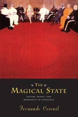 The Magical State : Nature, Money and Modernity in Venezuela - Fernando Coronil