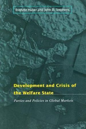Development and Crisis of the Welfare State : Parties and Policies in Global Markets - Evelyne Huber