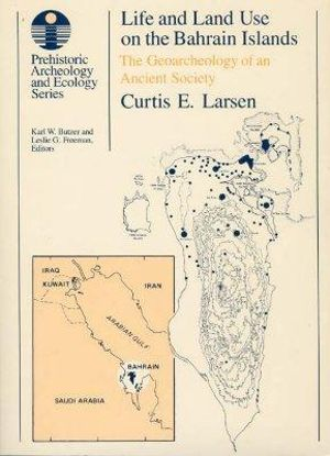 Life and Land Use on the Bahrain Islands : The Geoarchaeology of an Ancient Society - Curtis E. Larsen