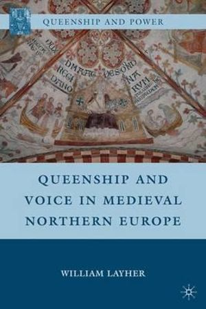 Queenship and Voice in Medieval Northern Europe : Queenship and Power - William Layher