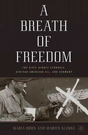 A Breath of Freedom : The Civil Rights Struggle, African American GIs, and Germany - Maria Hohn