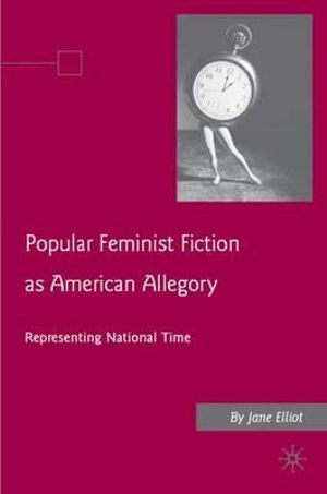 Popular Feminist Fiction as American Allegory : Representing National Time - J. Elliott
