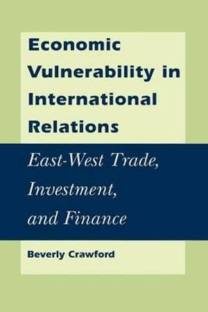 Economic Vulnerability in International Relations : East-West Trade, Investment, and Finance - Beverly Crawford