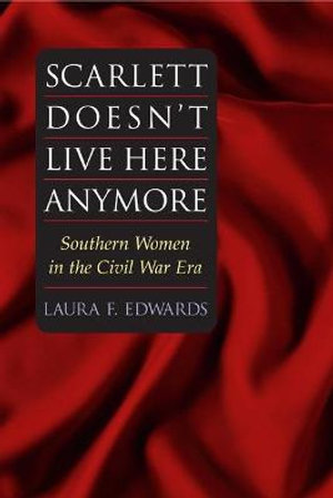 Scarlett Doesn't Live Here Anymore : SOUTHERN WOMEN IN THE CIVIL WAR ERA - Laura F. Edwards