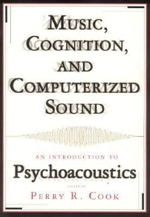 Music, Cognition, and Computerized Sound : An Introduction to Psychoacoustics - Perry R. Cook