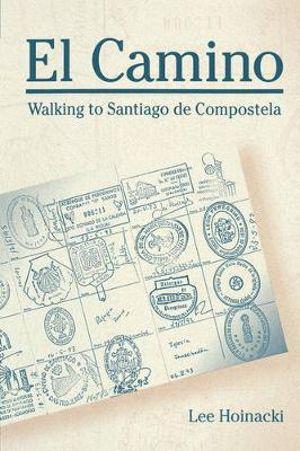 El Camino : Walking to Santiago de Compostela - Lee Hoinacki