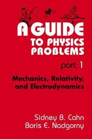 A Guide to Physics Problems : Part 1 : Mechanics, Relativity, and Electrodynamics :  Part 1 : Mechanics, Relativity, and Electrodynamics - Sydney B. Cahn