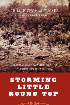 Storming Little Round Top : The 15th Alabama And Their Fight For The High Ground, July 2, 1863 - Philip Tucker