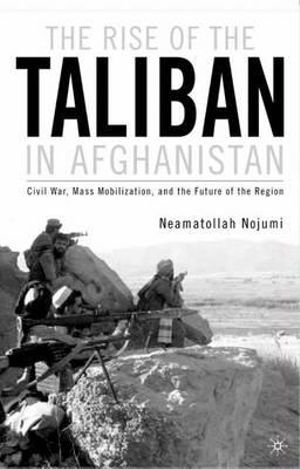 The Rise of the Taliban in Afghanistan : Mass Mobilization, Civil War, and the Future of the Region - Neamatollah Nojumi