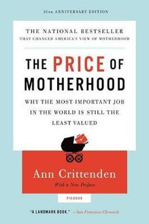 The Price of Motherhood : Why the Most Important Job in the World Is Still the Least Valued - Ann Crittenden