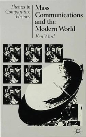 Mass Communications and the Modern World : Themes in Comparative History - Ken Ward