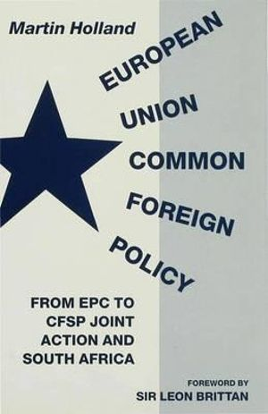 European Union Common Foreign Policy : From EPC to CFSP Joint Action and South Africa - Martin Holland