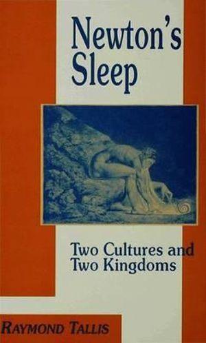 Newton's Sleep : The Two Cultures and the Two Kingdoms - Raymond Tallis