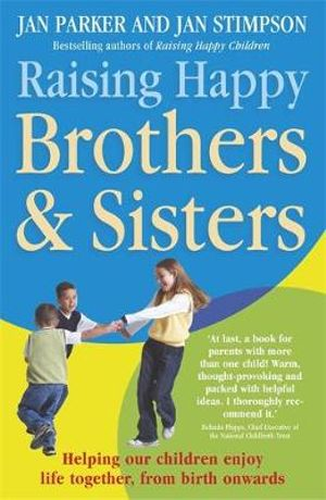 Raising Happy Brothers and Sisters : Helping our children enjoy life together, from birth onwards - Jan Parker And Jan Stimpson