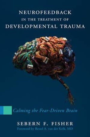 Cover of Neurofeedback in the Treatment of Developmental Trauma: Calming the Fear-Driven Brain