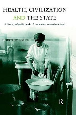 Health, Civilization and the State : A History of Public Health from Ancient to Modern Times - Dorothy Porter