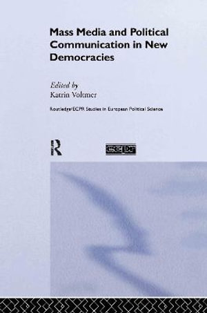 Mass Media and Political Communication in New Democracies : Routledge/ECPR Studies in European Political Science - Katrin Voltmer