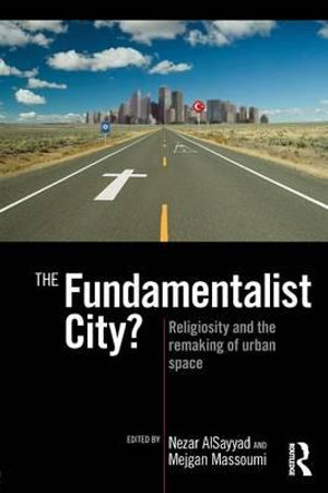 The Fundamentalist City? : Religiosity and the Remaking of Urban Space - Nezar AlSayyad