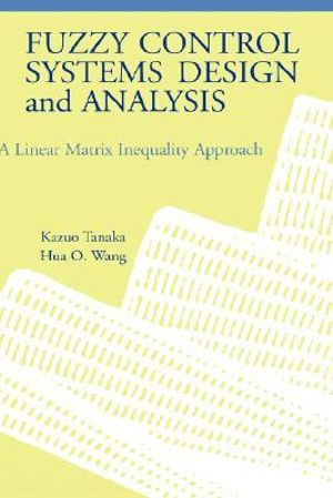 Fuzzy Control Systems Design and Analysis : A Linear Matrix Inequality Approach - Kazuo Tanaka