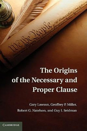 The Origins of the Necessary and Proper Clause - Gary Lawson