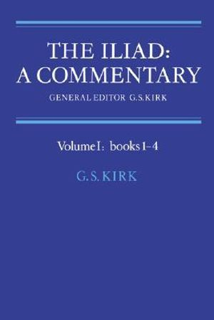 The The Iliad : A Commentary: Volume 1, Books 1-4: The Iliad: A Commentary: Volume 1, Books 1-4 Bks.1-4 v. 1 - G. S. Kirk