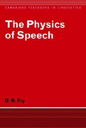 The Physics of Speech : Cambridge Textbooks in Linguistics - D. B. Fry