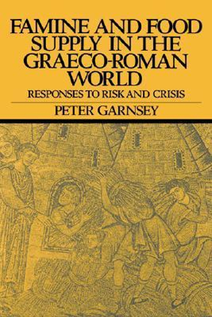 Famine and Food Supply in the Graeco-Roman World : Responses to Risk and Crisis - Peter Garnsey