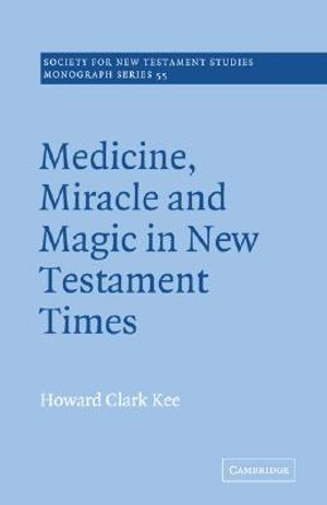 Medicine, Miracle and Magic in New Testament Times : Society for New Testament Studies Monograph - Howard Clark Kee