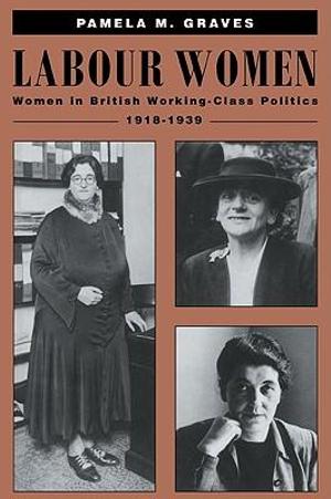 Labour Women : Women in British Working Class Politics, 1918-1939 - Pamela M. Graves