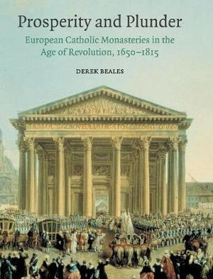 Prosperity and Plunder : European Catholic Monasteries in the Age of Revolution, 1650-1815 - Derek Beales