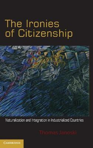 The Ironies of Citizenship : Naturalization and Integration in Industrialized Countries - Thomas Janoski