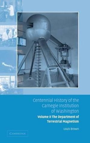 Centennial History of the Carnegie Institution of Washington : The Department of Terrestrial Magnetism Volume 2 - Louis Brown