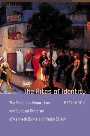 The Rites of Identity : The Religious Naturalism and Cultural Criticism of Kenneth Burke and Ralph Ellison - Beth Eddy