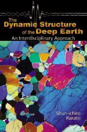 The Dynamic Structure of the Deep Earth : An Interdisciplinary Approach - Shun-Ichiro Karato
