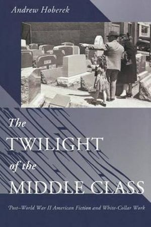 The Twilight of the Middle Class : Post-World War II American Fiction and White-Collar Work - Andrew Hoberek