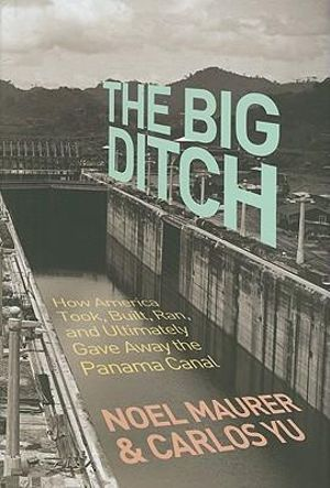 The Big Ditch : How America Took, Built, Ran, and Ultimately Gave Away the Panama Canal - Noel Maurer