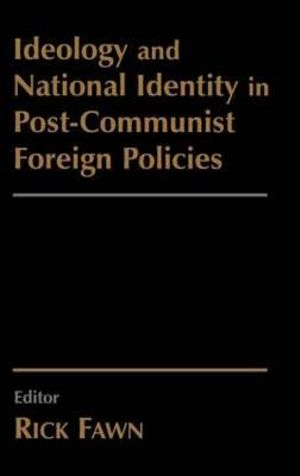 Ideology and National Identity in Post-communist Foreign Policy - Rick Fawn