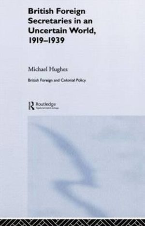 British Foreign Secretaries in an Uncertain World, 1919-1939 : British Politics and Society - Michael Hughes