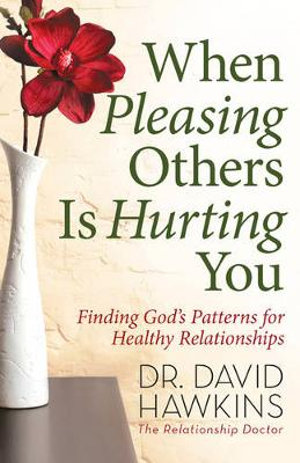 When Pleasing Others Is Hurting You : Finding God's Patterns for Healthy Relationships - David Hawkins