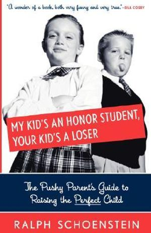 My Kid's An Honor Student, Your Kid's A Loser : The Pushy Parent's Guide To Raising The Perfect Child - Ralph Schoenstein
