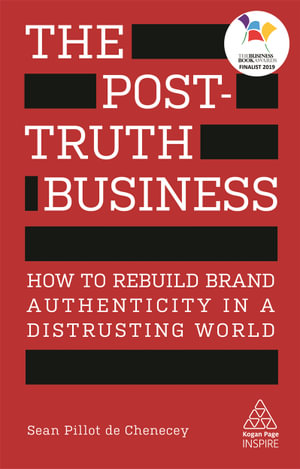 The Post-Truth Business : How to Rebuild Brand Authenticity in a Distrusting World - Sean Pillot de Chenecey