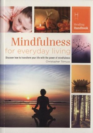 Healing Handbooks - Mindfulness for Everyday Living : Discover how to transform your life with the power of mindfulness - Christopher Titmuss