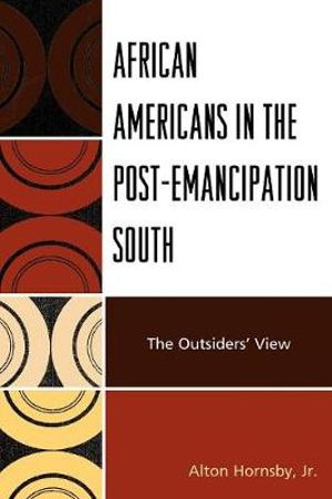 African Americans in the Post-Emancipation South : The Outsiders' View - Alton Hornsby