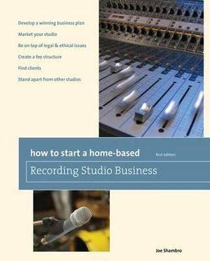 How to Start a Home-Based Recording Studio Business : Home-Based Business Series - Joe Shambro