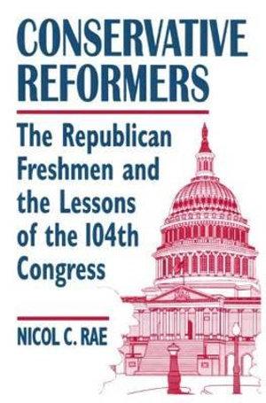 Conservative Reformers: The Freshman Republicans in the 104th Congress : The Freshman Republicans in the 104th Congress - Nicol C. Rae