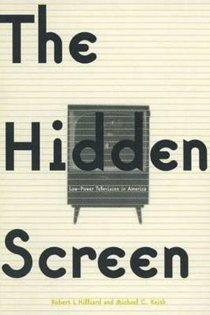 The Hidden Screen: Low Power Television in America : Low Power Television in America - Robert L. Hilliard
