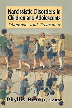 Narcissistic Disorders in Children and Adolescents : Diagnosis and Treatment - Phyllis Beren