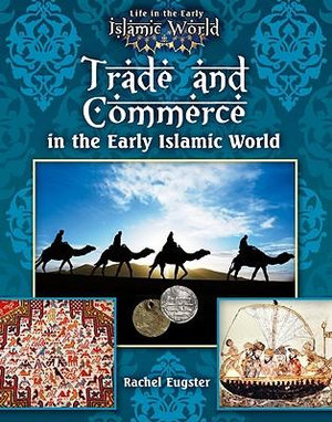Trade and Commerce in the Early Islamic World : Life in the Early Islamic World - Rachel Eugster