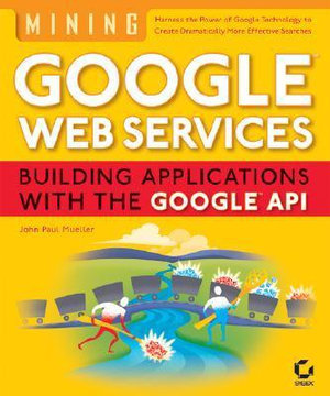 Mining Google Web Services : Building Applications with the Google API - John Paul Mueller